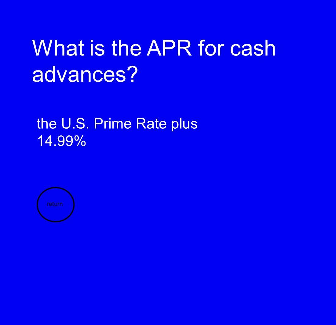 What is the APR for cash advances? the U.S. Prime Rate plus 14.99% return