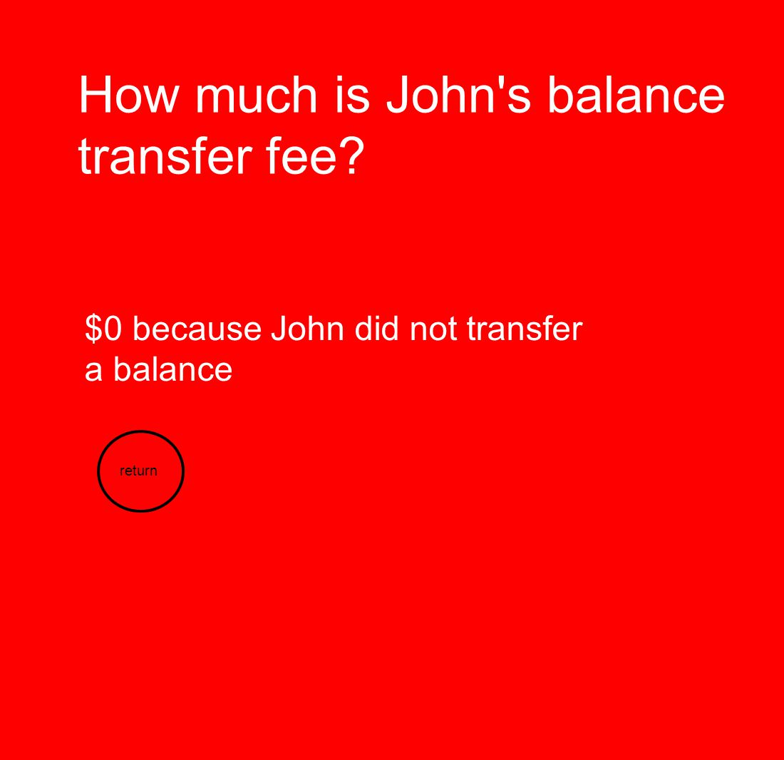 How much is John s balance transfer fee? $0 because John did not transfer a balance return