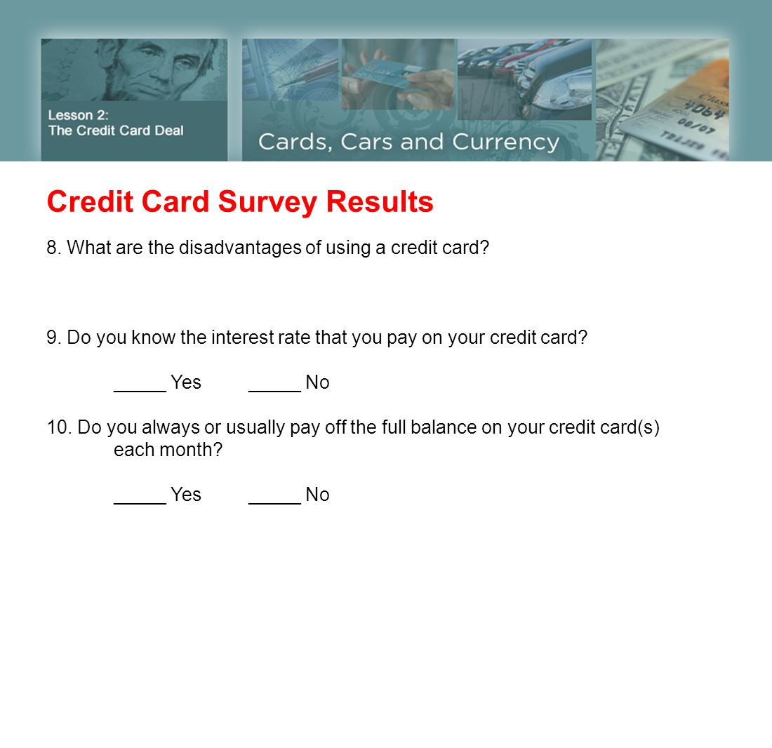 Credit Card Survey Results 8. What are the disadvantages of using a credit card? 9. Do you know the interest rate that you pay on your credit card? __