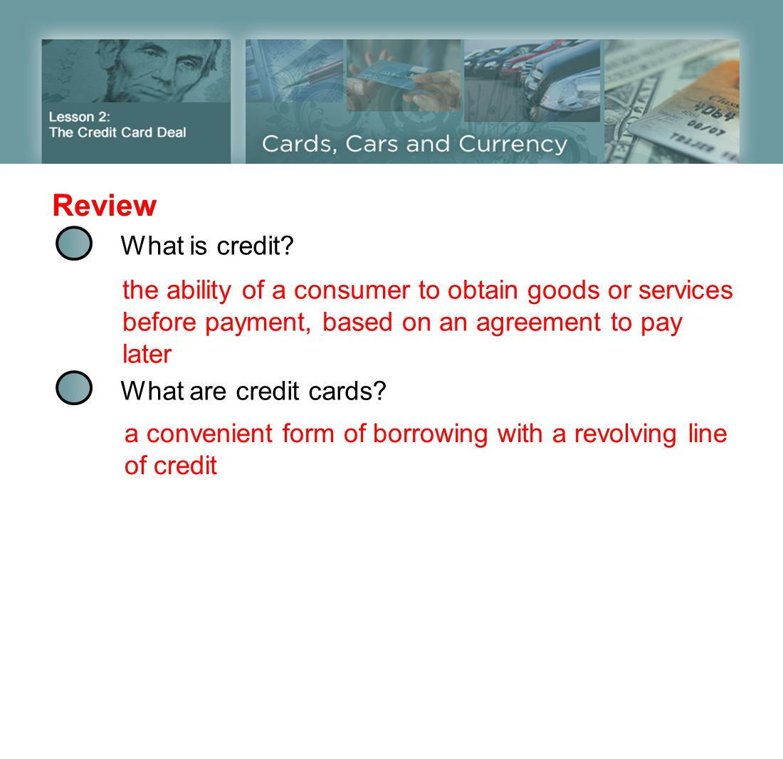 What is credit? Review What are credit cards? the ability of a consumer to obtain goods or services before payment, based on an agreement to pay later