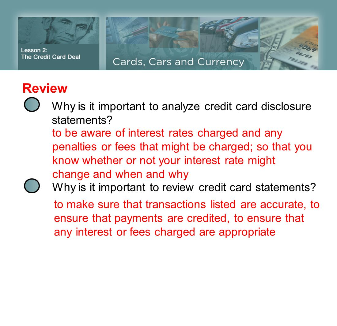 Review Why is it important to analyze credit card disclosure statements? to be aware of interest rates charged and any penalties or fees that might be