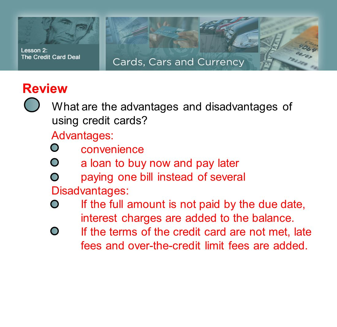 Review What are the advantages and disadvantages of using credit cards? Advantages: convenience a loan to buy now and pay later paying one bill instea