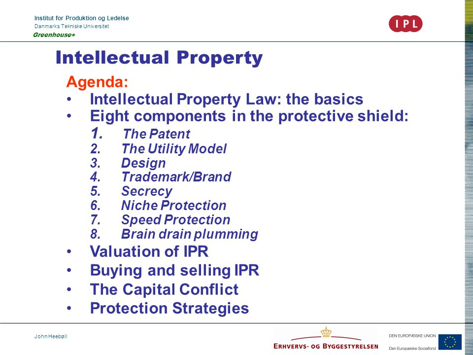 Institut for Produktion og Ledelse Danmarks Tekniske Universitet John Heebøll Greenhouse+ Intellectual Property Agenda: Intellectual Property Law: the basics Eight components in the protective shield: 1.