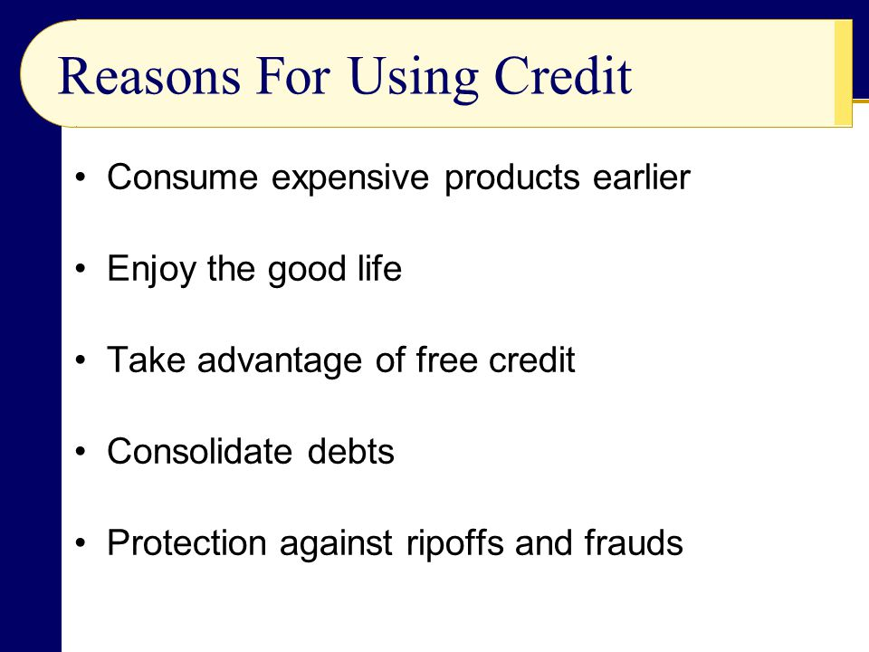 Consume expensive products earlier Enjoy the good life Take advantage of free credit Consolidate debts Protection against ripoffs and frauds Reasons For Using Credit