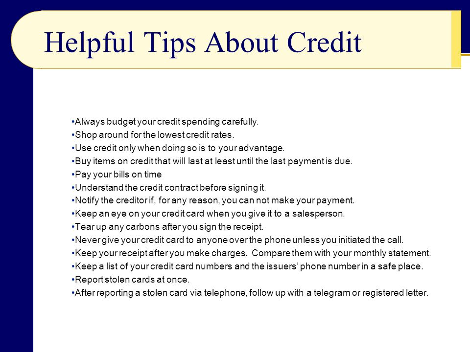 Helpful Tips About Credit Always budget your credit spending carefully. Shop around for the lowest credit rates. Use credit only when doing so is to y