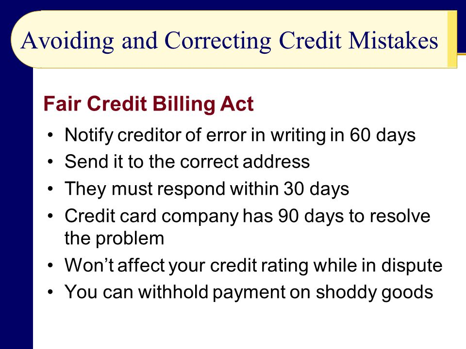 Avoiding and Correcting Credit Mistakes Notify creditor of error in writing in 60 days Send it to the correct address They must respond within 30 days