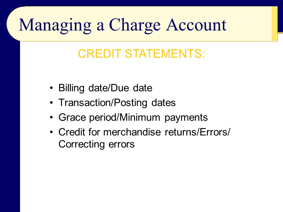 Billing date/Due date Transaction/Posting dates Grace period/Minimum payments Credit for merchandise returns/Errors/ Correcting errors Managing a Char