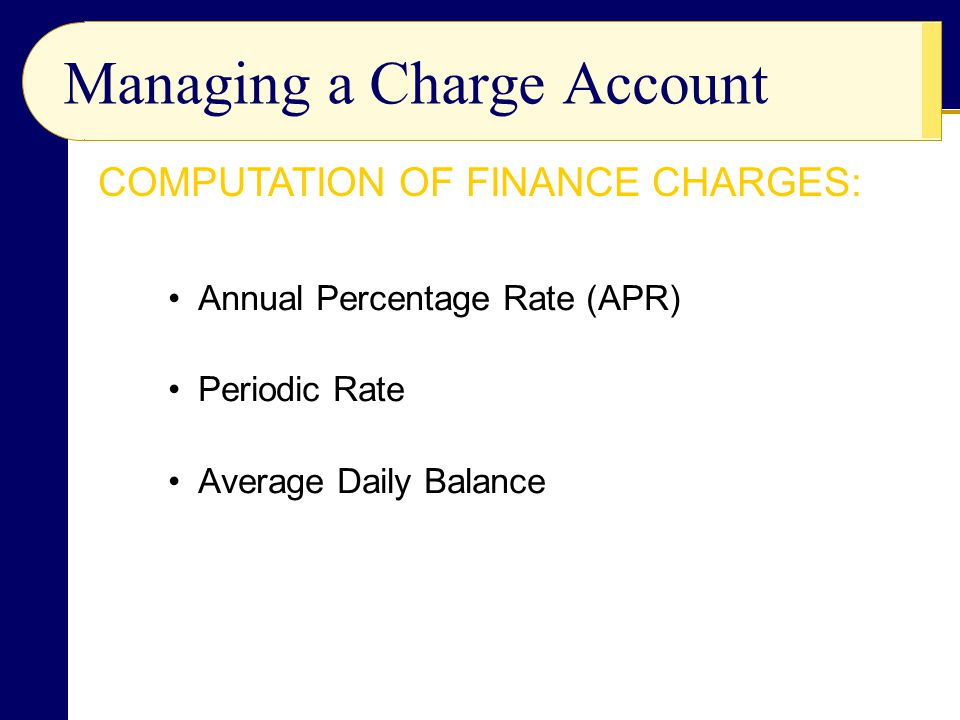 Annual Percentage Rate (APR) Periodic Rate Average Daily Balance Managing a Charge Account COMPUTATION OF FINANCE CHARGES: