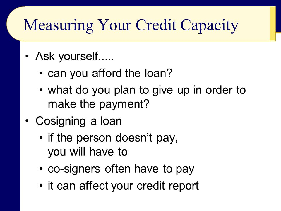Measuring Your Credit Capacity Ask yourself..... can you afford the loan? what do you plan to give up in order to make the payment? Cosigning a loan i
