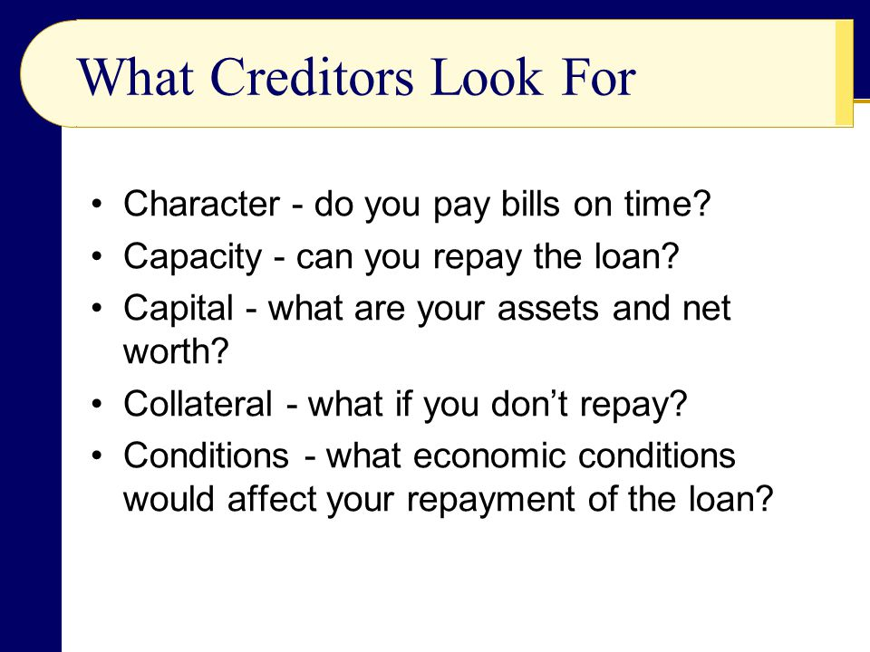 What Creditors Look For Character - do you pay bills on time? Capacity - can you repay the loan? Capital - what are your assets and net worth? Collate