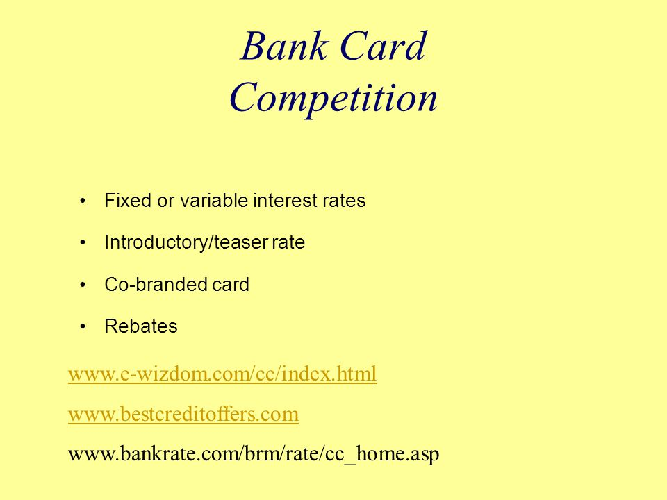 Bank Card Competition Fixed or variable interest rates Introductory/teaser rate Co-branded card Rebates www.e-wizdom.com/cc/index.html www.bestcreditoffers.com www.bankrate.com/brm/rate/cc_home.asp