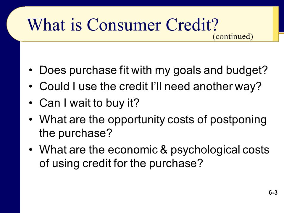 What is Consumer Credit? Does purchase fit with my goals and budget? Could I use the credit I'll need another way? Can I wait to buy it? What are the