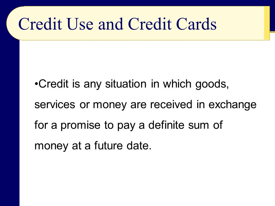 Credit Use and Credit Cards Credit is any situation in which goods, services or money are received in exchange for a promise to pay a definite sum of money at a future date.
