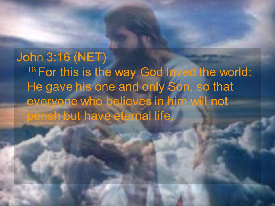 John 3:16 (NET) 16 For this is the way God loved the world: He gave his one and only Son, so that everyone who believes in him will not perish but hav