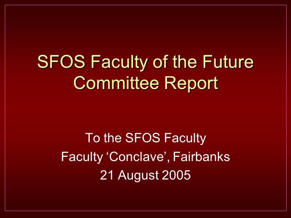 SFOS Faculty of the Future Committee Report To the SFOS Faculty Faculty 'Conclave', Fairbanks 21 August 2005