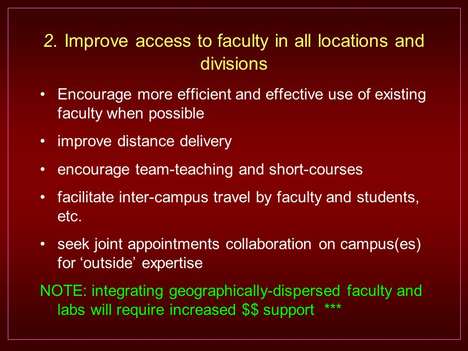 Encourage more efficient and effective use of existing faculty when possible improve distance delivery encourage team-teaching and short-courses facilitate inter-campus travel by faculty and students, etc.