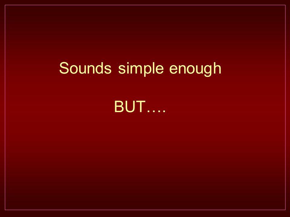 Sounds simple enough BUT….
