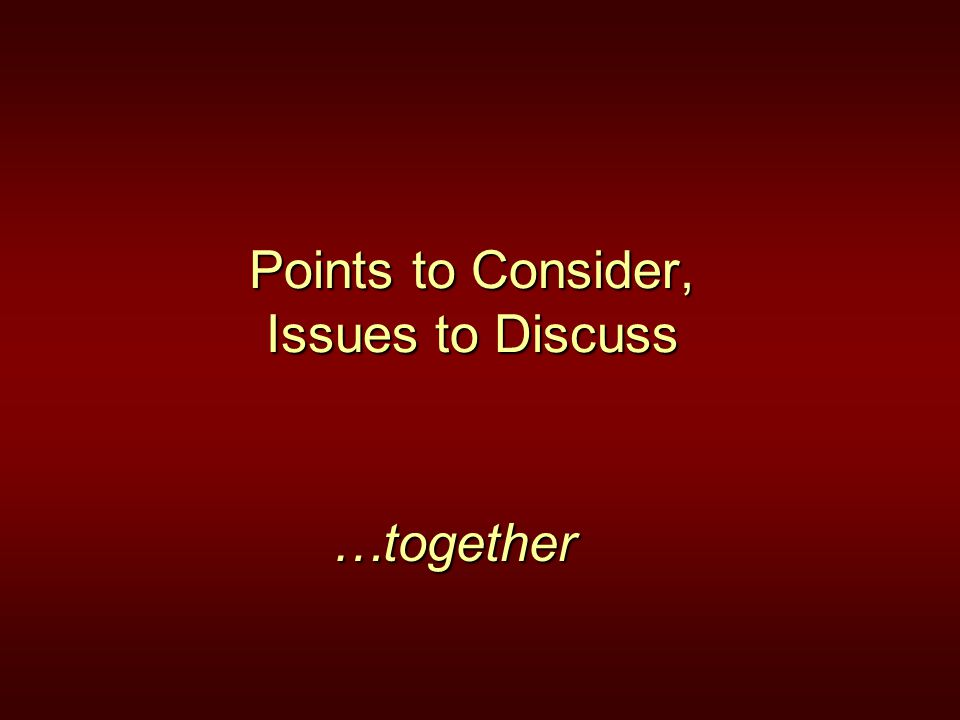 Points to Consider, Issues to Discuss …together