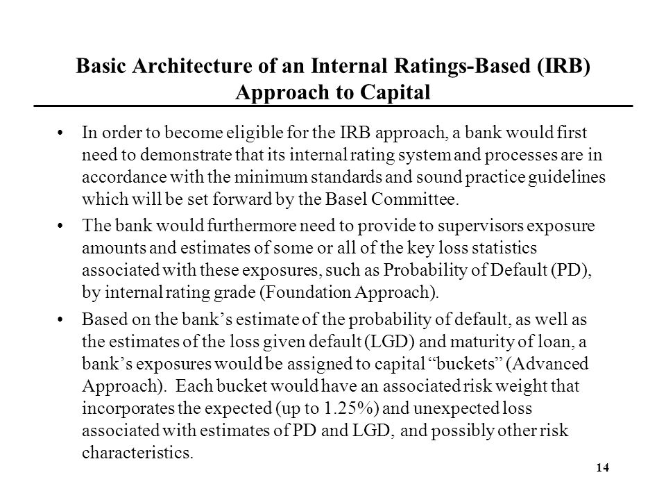 14 Basic Architecture of an Internal Ratings-Based (IRB) Approach to Capital In order to become eligible for the IRB approach, a bank would first need