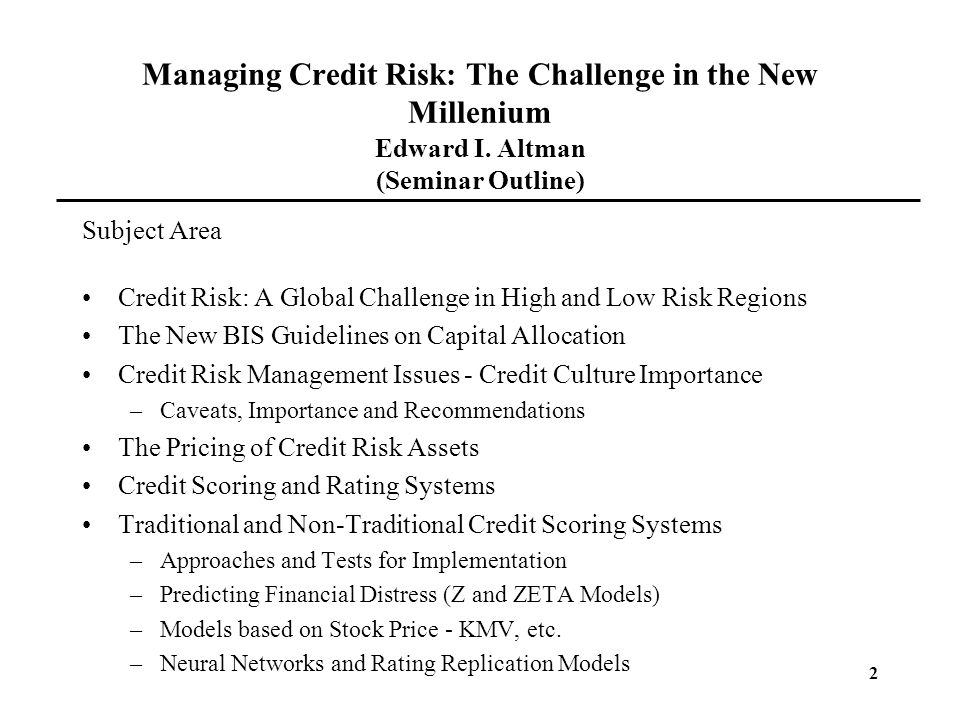 2 Managing Credit Risk: The Challenge in the New Millenium Edward I. Altman (Seminar Outline) Subject Area Credit Risk: A Global Challenge in High and