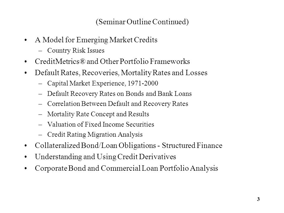 3 (Seminar Outline Continued) A Model for Emerging Market Credits –Country Risk Issues CreditMetrics® and Other Portfolio Frameworks Default Rates, Re