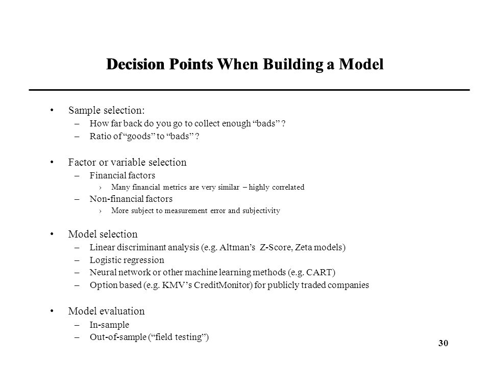 "30 Decision Points When Building a Model Sample selection: –How far back do you go to collect enough ""bads"" ? –Ratio of ""goods"" to ""bads"" ? Factor or"