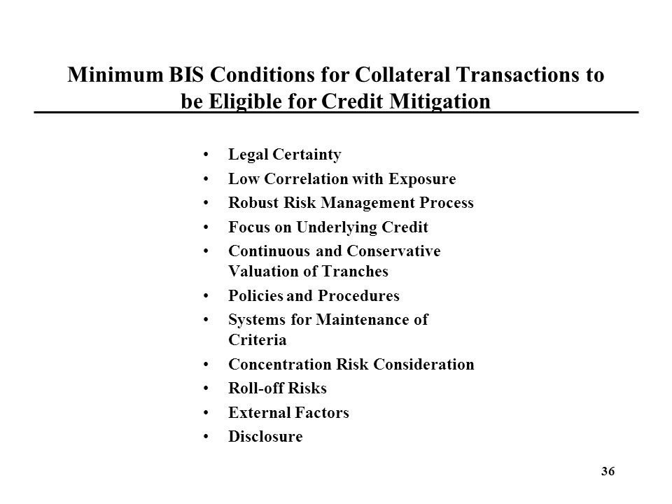36 Minimum BIS Conditions for Collateral Transactions to be Eligible for Credit Mitigation Legal Certainty Low Correlation with Exposure Robust Risk M