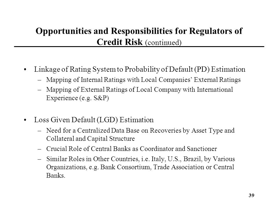 39 Opportunities and Responsibilities for Regulators of Credit Risk (continued) Linkage of Rating System to Probability of Default (PD) Estimation –Ma