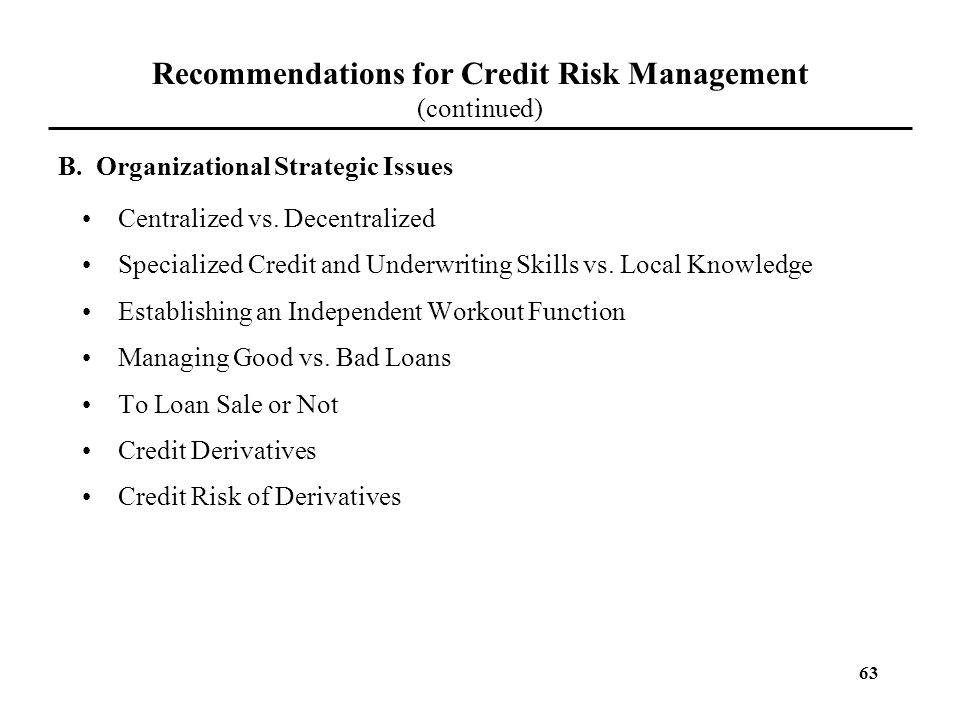 63 Recommendations for Credit Risk Management (continued) Centralized vs. Decentralized Specialized Credit and Underwriting Skills vs. Local Knowledge