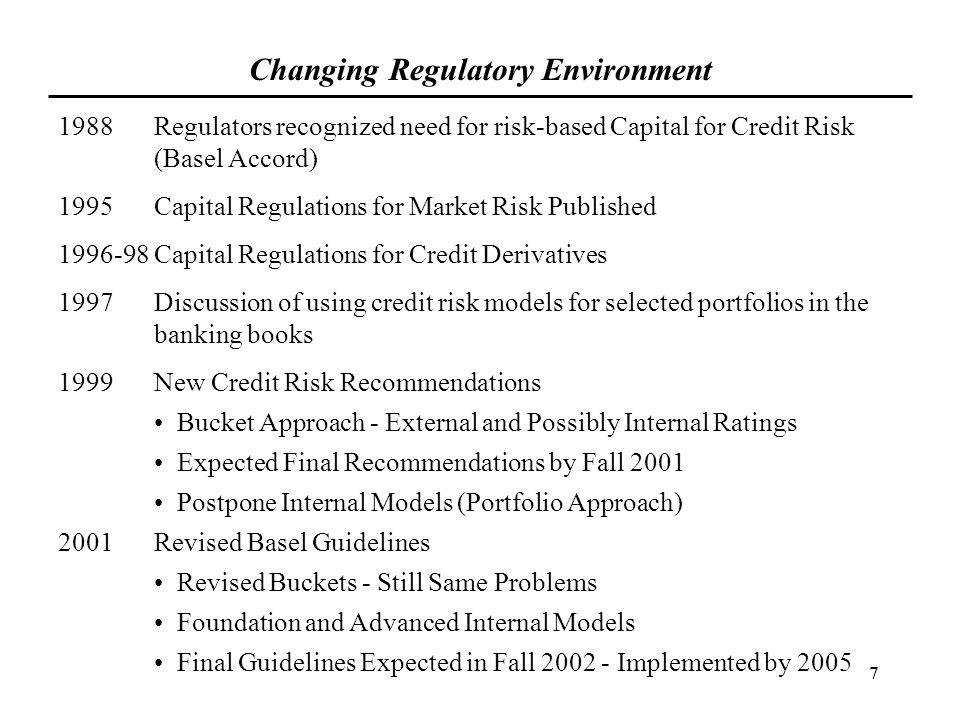 7 Changing Regulatory Environment 1988Regulators recognized need for risk-based Capital for Credit Risk (Basel Accord) 1995Capital Regulations for Mar