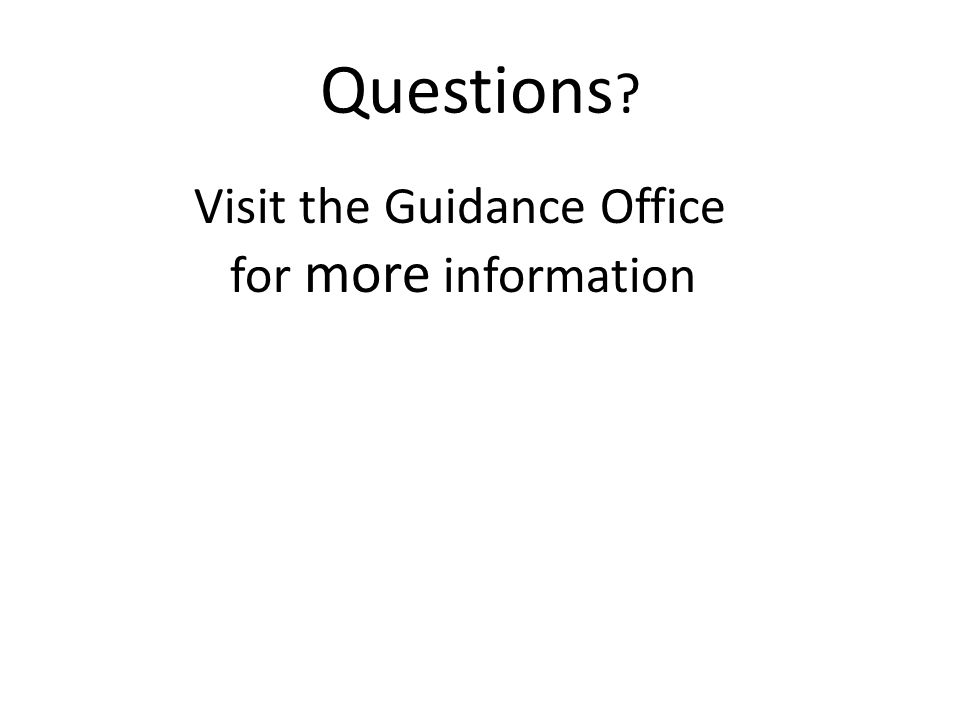 Questions Visit the Guidance Office for more information