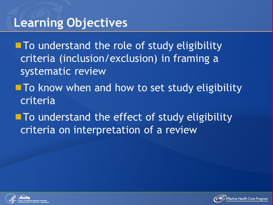  To understand the role of study eligibility criteria (inclusion/exclusion) in framing a systematic review  To know when and how to set study eligibility criteria  To understand the effect of study eligibility criteria on interpretation of a review Learning Objectives
