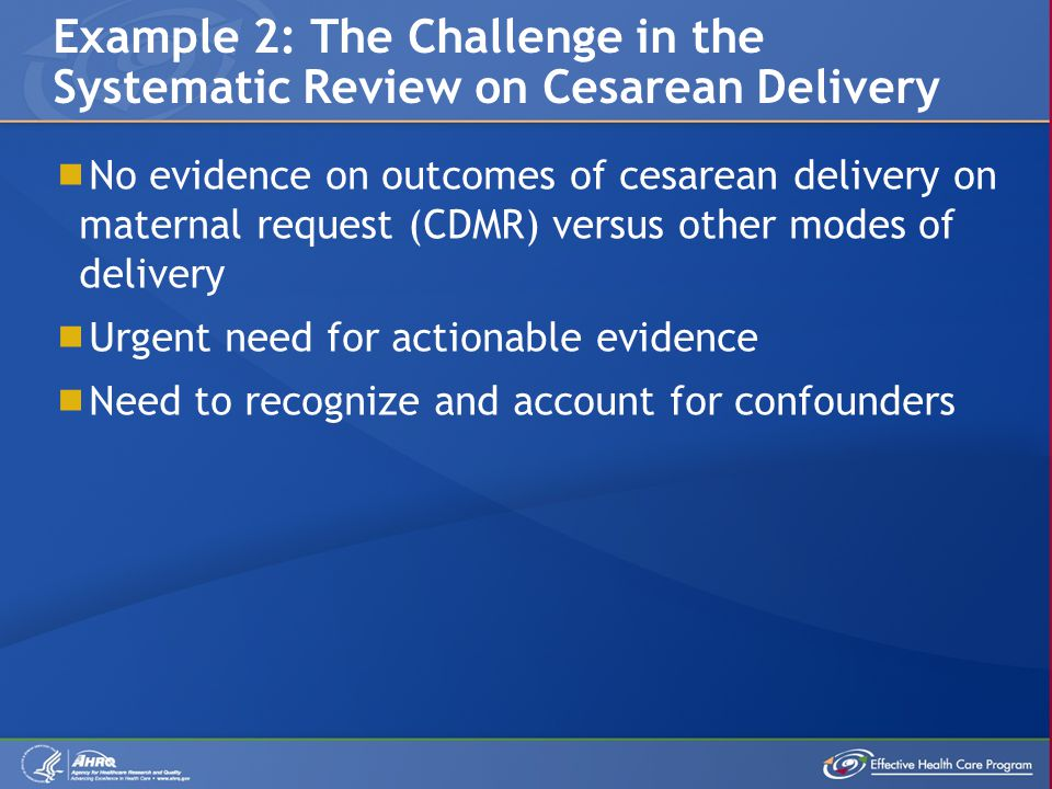  No evidence on outcomes of cesarean delivery on maternal request (CDMR) versus other modes of delivery  Urgent need for actionable evidence  Need to recognize and account for confounders Example 2: The Challenge in the Systematic Review on Cesarean Delivery