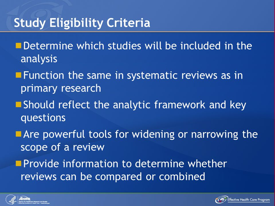  Determine which studies will be included in the analysis  Function the same in systematic reviews as in primary research  Should reflect the analytic framework and key questions  Are powerful tools for widening or narrowing the scope of a review  Provide information to determine whether reviews can be compared or combined Study Eligibility Criteria