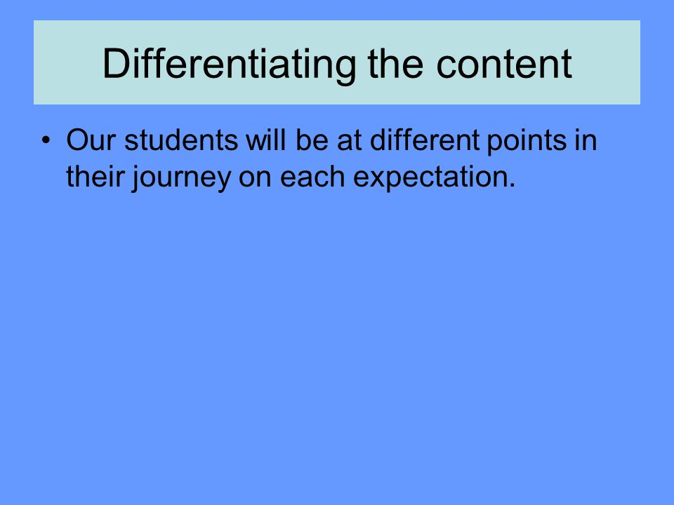 Differentiating the content Our students will be at different points in their journey on each expectation.
