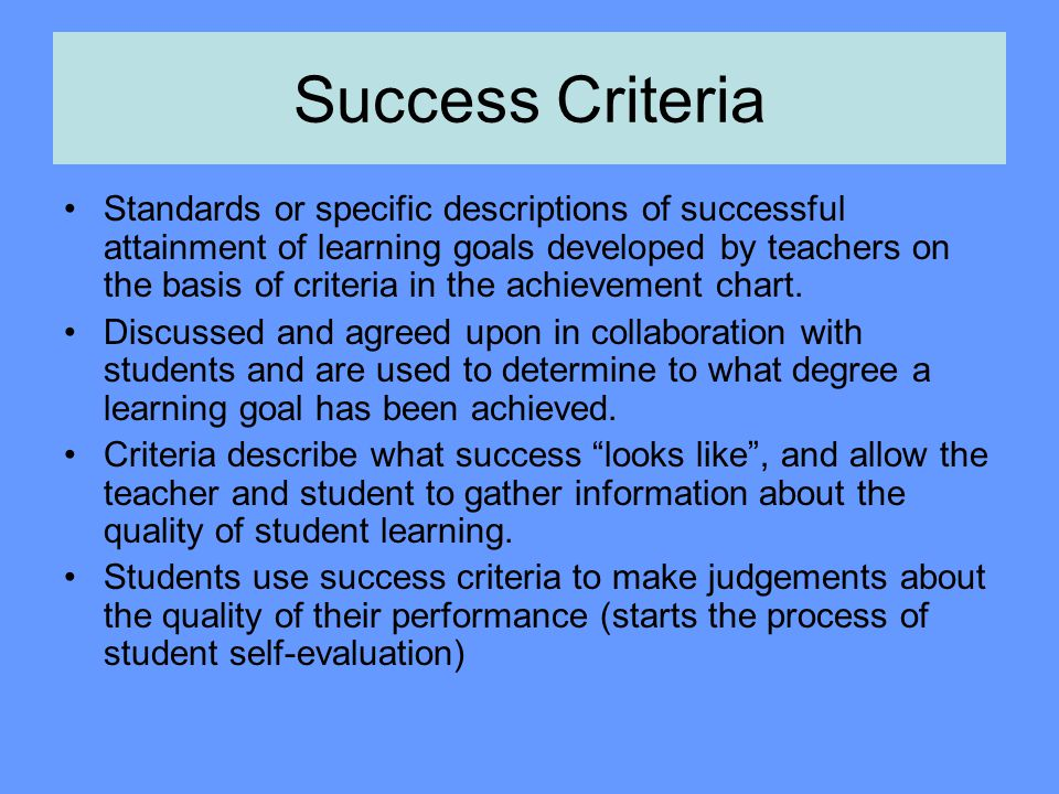 Success Criteria Standards or specific descriptions of successful attainment of learning goals developed by teachers on the basis of criteria in the a
