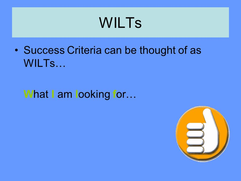 WILTs Success Criteria can be thought of as WILTs… What I am looking for…