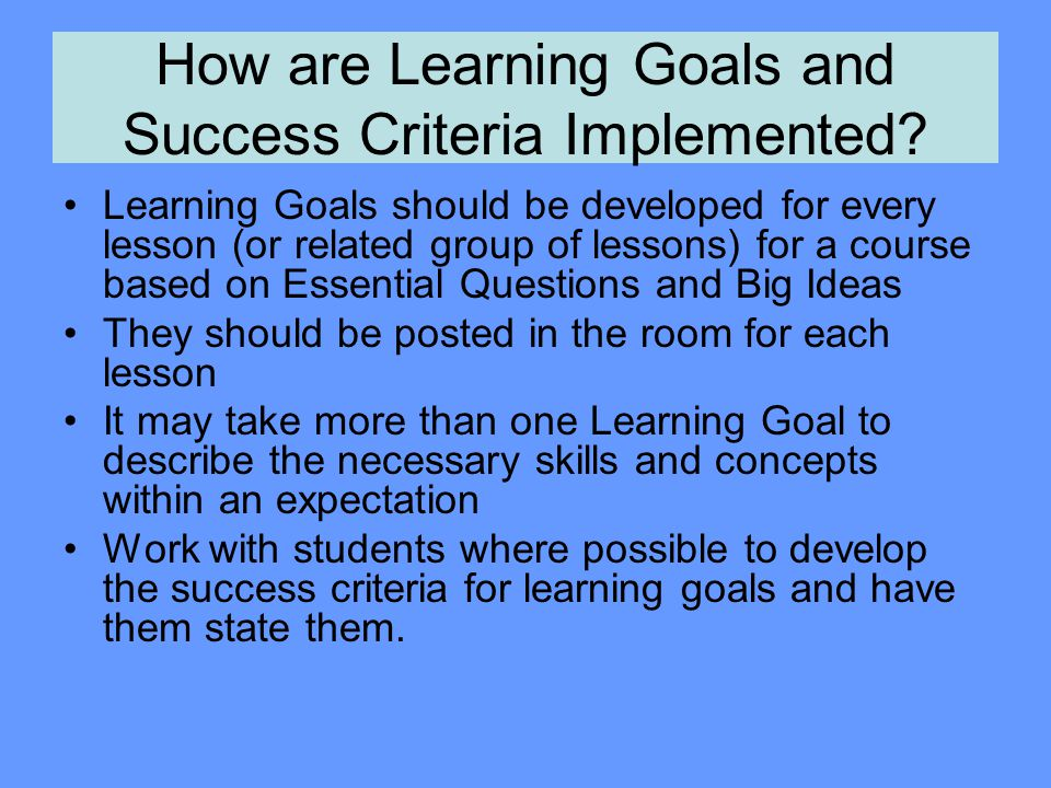 How are Learning Goals and Success Criteria Implemented? Learning Goals should be developed for every lesson (or related group of lessons) for a cours