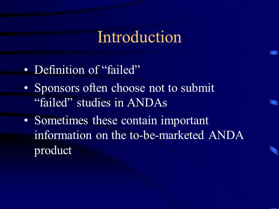 """Introduction Definition of """"failed"""" Sponsors often choose not to submit """"failed"""" studies in ANDAs Sometimes these contain important information on the"""