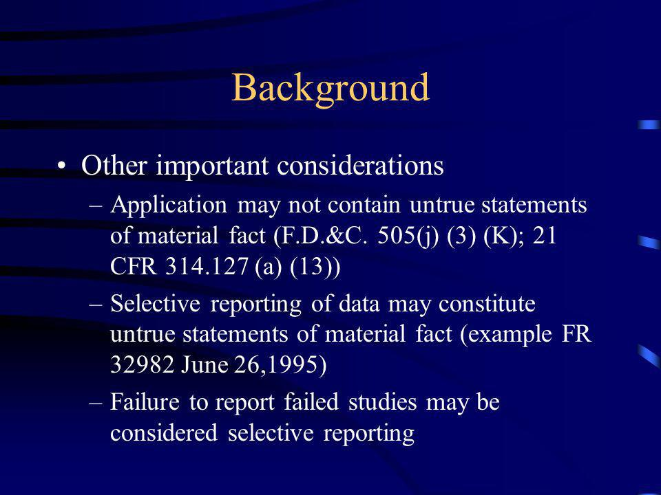 Background Other important considerations –Application may not contain untrue statements of material fact (F.D.&C. 505(j) (3) (K); 21 CFR 314.127 (a)