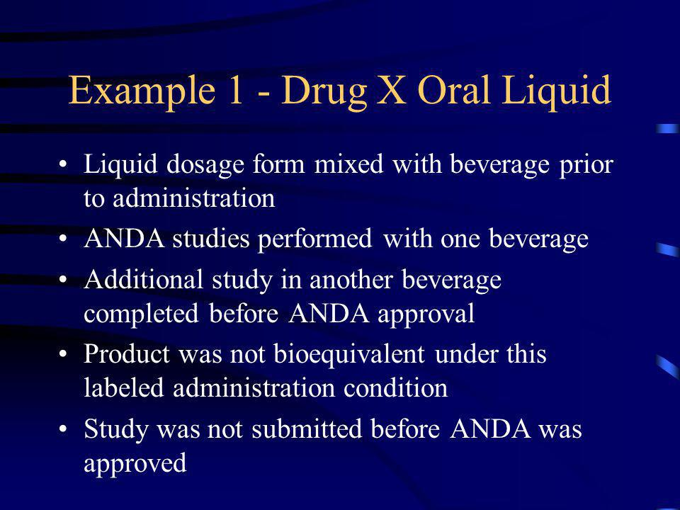 Example 1 - Drug X Oral Liquid Liquid dosage form mixed with beverage prior to administration ANDA studies performed with one beverage Additional stud
