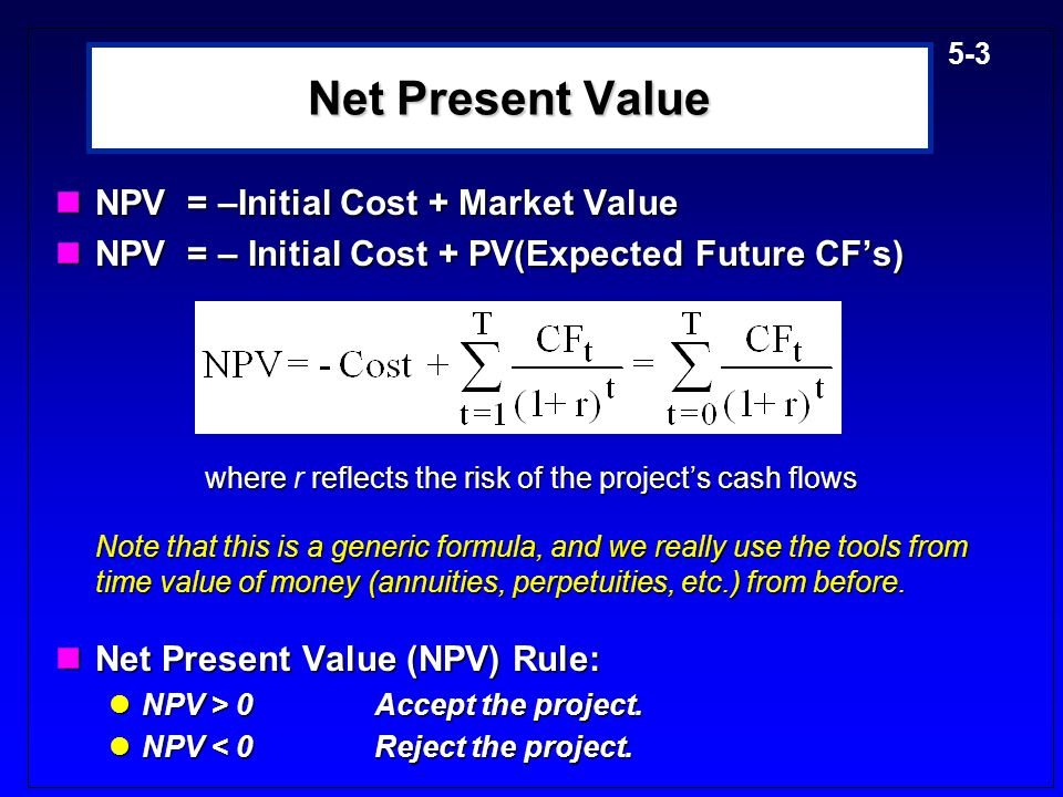 5-3 Net Present Value NPV = –Initial Cost + Market Value NPV = –Initial Cost + Market Value NPV = – Initial Cost + PV(Expected Future CF's) NPV = – Initial Cost + PV(Expected Future CF's) where reflects the risk of the project's cash flows where r reflects the risk of the project's cash flows Note that this is a generic formula, and we really use the tools from time value of money (annuities, perpetuities, etc.) from before.