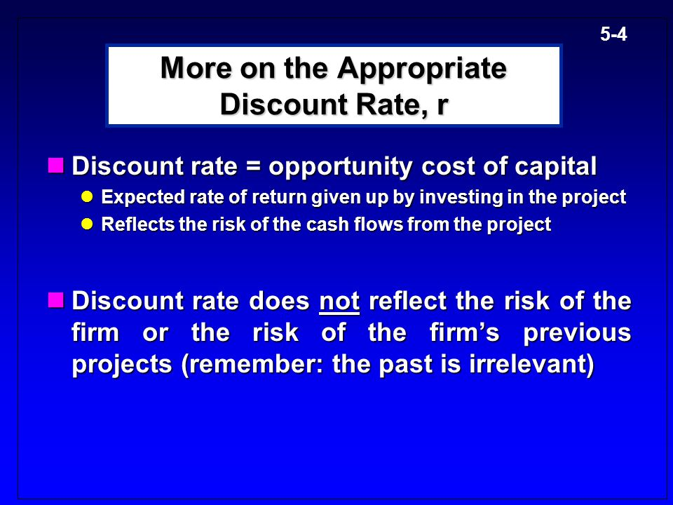 5-4 More on the Appropriate Discount Rate, r Discount rate = opportunity cost of capital Discount rate = opportunity cost of capital Expected rate of return given up by investing in the project Expected rate of return given up by investing in the project Reflects the risk of the cash flows from the project Reflects the risk of the cash flows from the project Discount rate does not reflect the risk of the firm or the risk of the firm's previous projects (remember: the past is irrelevant) Discount rate does not reflect the risk of the firm or the risk of the firm's previous projects (remember: the past is irrelevant)