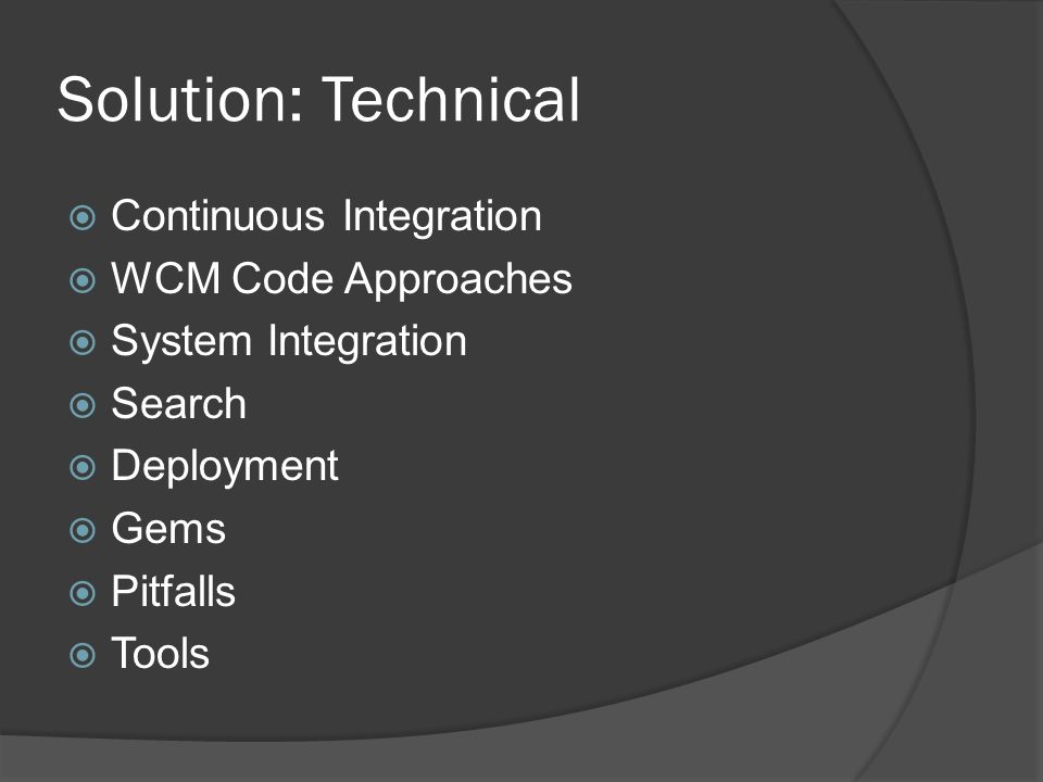 Solution: Technical  Continuous Integration  WCM Code Approaches  System Integration  Search  Deployment  Gems  Pitfalls  Tools