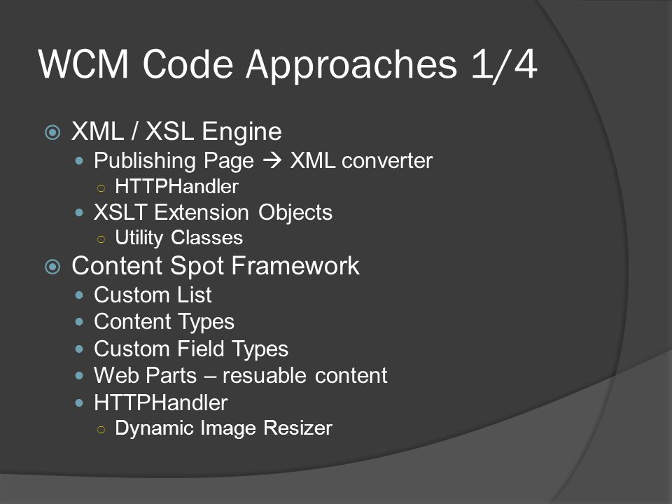 WCM Code Approaches 1/4  XML / XSL Engine Publishing Page  XML converter ○ HTTPHandler XSLT Extension Objects ○ Utility Classes  Content Spot Framework Custom List Content Types Custom Field Types Web Parts – resuable content HTTPHandler ○ Dynamic Image Resizer