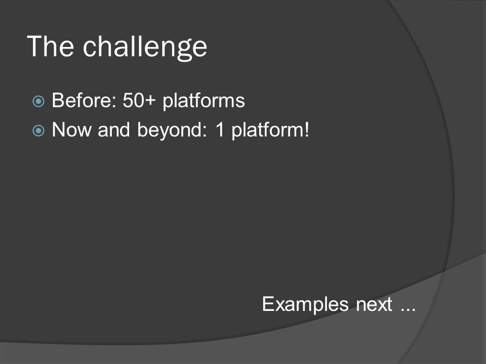 The challenge  Before: 50+ platforms  Now and beyond: 1 platform! Examples next...