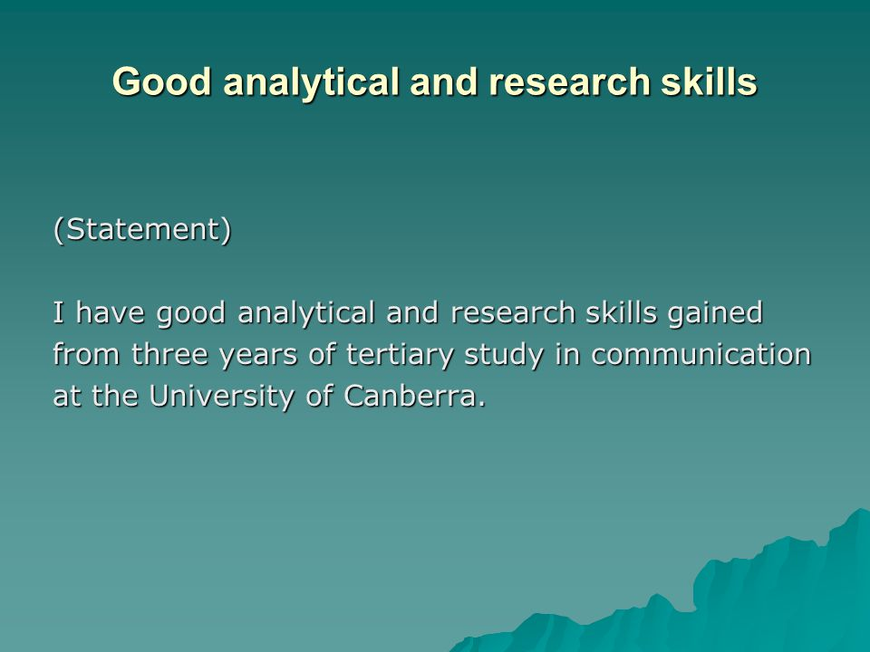 Good analytical and research skills (Statement) I have good analytical and research skills gained from three years of tertiary study in communication at the University of Canberra.
