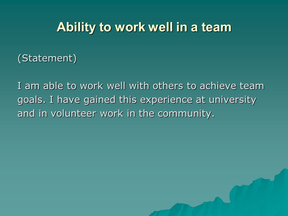 Ability to work well in a team (Statement) I am able to work well with others to achieve team goals.