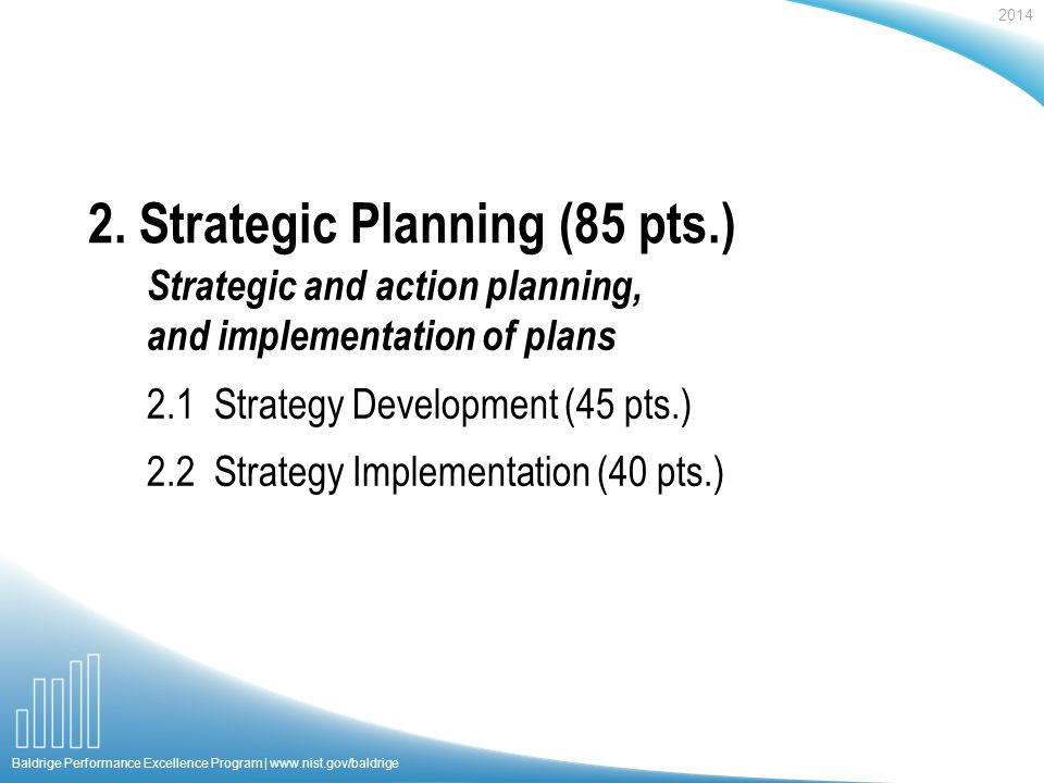 2014 Baldrige Performance Excellence Program |   Strategic and action planning, and implementation of plans 2.1 Strategy Development (45 pts.) 2.2 Strategy Implementation (40 pts.) 2.