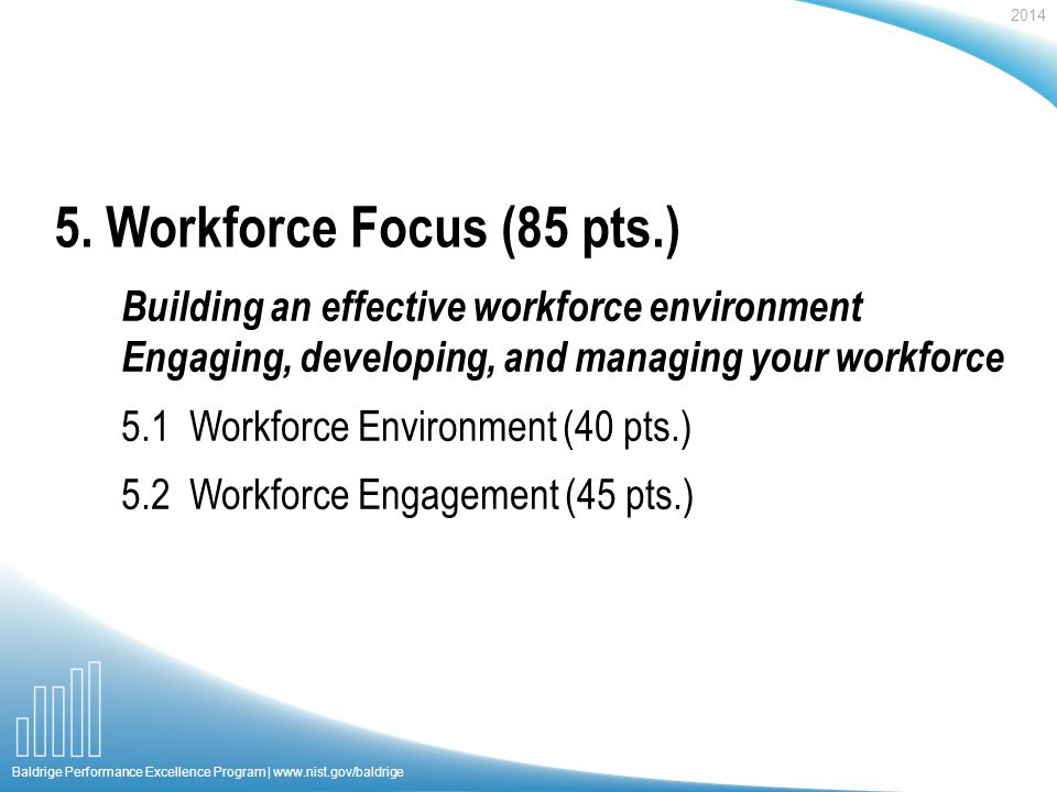 2014 Baldrige Performance Excellence Program |   Building an effective workforce environment Engaging, developing, and managing your workforce 5.1 Workforce Environment (40 pts.) 5.2 Workforce Engagement (45 pts.) 5.